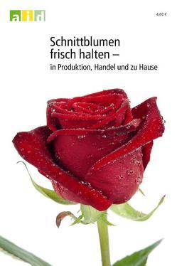 Schnittblumen frisch halten – in Produktion, Handel und zu Hause von Hass-Tschirschke,  Iris, Hendriks,  Ludger
