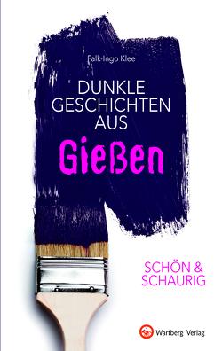 SCHÖN & SCHAURIG – Dunkle Geschichten aus Gießen von Klee,  Falk-Ingo