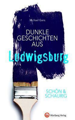 SCHÖN & SCHAURIG – Dunkle Geschichten aus Ludwigsburg von Gans,  Michael