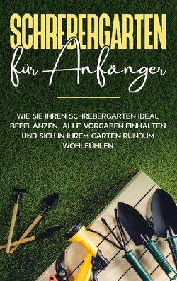 Schrebergarten für Anfänger: Wie Sie Ihren Schrebergarten ideal bepflanzen, alle Vorgaben einhalten und sich in Ihrem Garten rundum wohlfühlen von Blumenberg,  Johanna