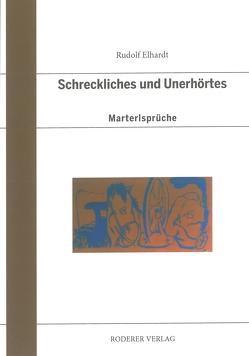 Schreckliches und Unerhörtes von Elhardt,  Rudolf