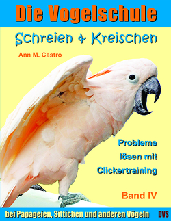 Schreien & Kreischen bei Papageien, Sittichen und anderen Vögeln: Probleme lösen mit Clickertraining. Die Vogelschule von Castro,  Ann