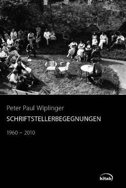 Schriftstellerbegegnungen 1960-2010 von Wiplinger,  Peter Paul