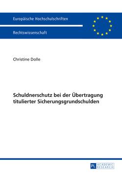 Schuldnerschutz bei der Übertragung titulierter Sicherungsgrundschulden von Dolle,  Christine