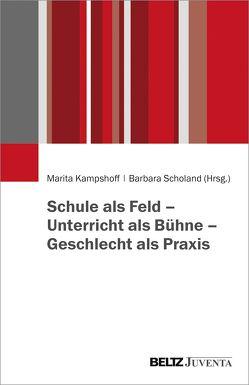 Schule als Feld – Unterricht als Bühne – Geschlecht als Praxis von Kampshoff,  Marita, Scholand,  Barbara