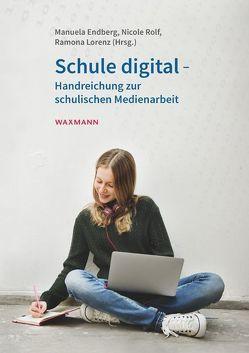 Schule digital – Handreichung zur schulischen Medienarbeit von Endberg,  Manuela, Lorenz,  Ramona, Rolf,  Nicole