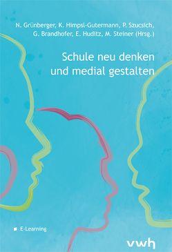 Schule neu denken und medial gestalten von Brandhofer,  Gerhard, Grünberger,  Nina, Himpsl-Gutermann,  Klaus, Huditz,  Edmund, Steiner,  Michael, Szucsich,  Petra