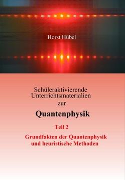 Schüleraktivierende Unterrichtsmaterialien zur Quantenphysik   Teil 2 – Grundfakten der Quantenphysik und heuristische Methoden von Hübel,  Horst