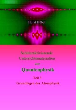 Schüleraktivierende Unterrichtsmaterialien zur Quantenphysik   Teil 3 – Grundlagen der Atomphysik von Hübel,  Horst
