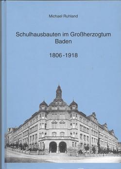 Schulhausbauten im Grossherzogtum Baden 1806-1918 von Ruhland,  Michael