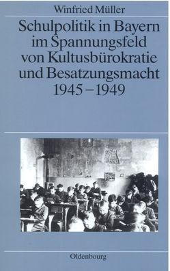 Schulpolitik in Bayern im Spannungsfeld von Kultusbürokratie und Besatzungsmacht 1945-1949 von Mueller,  Winfried