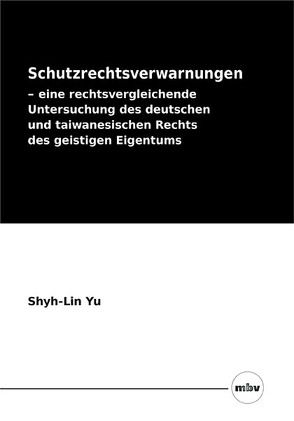 Schutzrechtsverwarnungen – eine rechtsvergleichende Untersuchung des deutschen und taiwanesischen Rechts des geistigen Eigentums von Yu,  Shyh-Lin