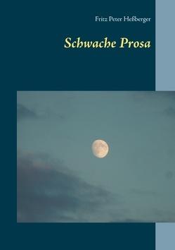 Schwache Prosa von Heßberger,  Fritz Peter