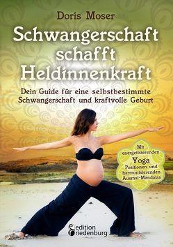 Schwangerschaft schafft Heldinnenkraft – Dein Guide für eine selbstbestimmte Schwangerschaft und kraftvolle Geburt. Mit energetisierenden Yoga-Positionen und harmonisierenden Ausmal-Mandalas von Moser,  Doris