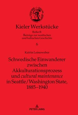 """Schwedische Einwanderer zwischen Akkulturationsprozess und """"cultural maintenance"""" in Seattle/Washington State, 1885−1940 von Leineweber,  Katrin"""