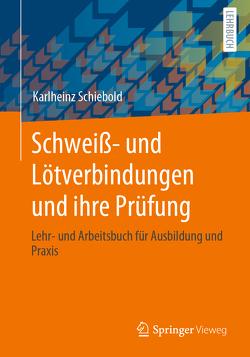 Schweiß- und Lötverbindungen und ihre Prüfung von Schiebold,  Karlheinz