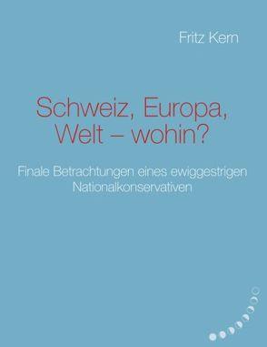Schweiz, Europa, Welt – wohin? von Kern,  Fritz