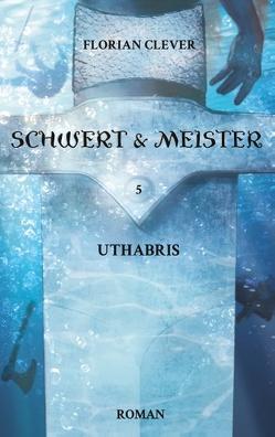 Schwert & Meister 5: Uthabris von Clever,  Florian