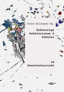 Schwierige Schülerinnen und Schüler im Kunstunterricht von Billmayer,  Franz