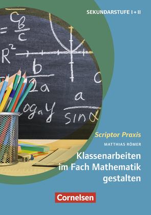 Scriptor Praxis: Klassenarbeiten im Fach Mathematik gestalten von Römer,  Matthias