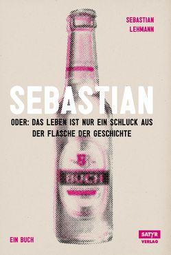 Sebastian: oder das Leben ist nur ein Schluck aus der Flasche der Geschichte von Lehmann,  Sebastian