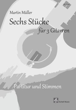 Sechs Stücke für 3 Gitarren von Martin,  Müller