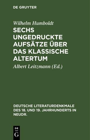 Sechs ungedruckte Aufsätze über das klassische Altertum von Humboldt,  Wilhelm, Leitzmann,  Albert