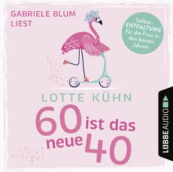 Sechzig ist das neue Vierzig von Blum,  Gabriele, Kühn,  Lotte