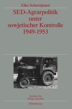 SED-Agrarpolitik unter sowjetischer Kontrolle 1949-1953 von Scherstjanoi,  Elke