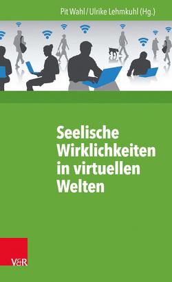Seelische Wirklichkeiten in virtuellen Welten von Lehmkuhl,  Ulrike, Wahl,  Pit