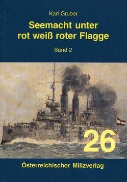 Seemacht unter rot-weiß-roter Flagge. K.u.K. Kriegsmarine / Seemacht unter rot-weiß-roter Flagge Band 2 von Gruber,  Karl