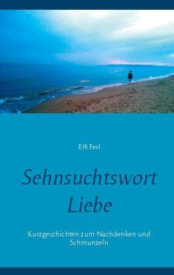 Sehnsuchtswort Liebe von Fesl,  Elfi