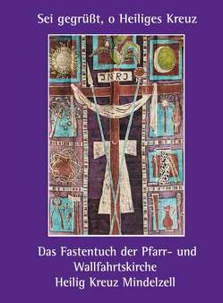 """""""Sei gegrüßt, o Heiliges Kreuz"""" – Das Fastentuch der Pfarr- und Wallfahrtskirche Heilig Kreuz Mindelzell von Gschwind,  Ludwig"""