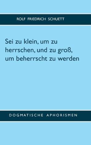 Sei zu klein, um zu herrschen, und zu groß, um beherrscht zu werden von Schuett,  Rolf Friedrich