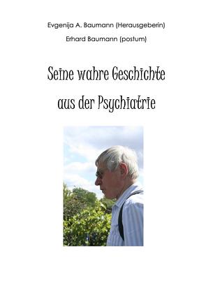Seine wahre Geschichte aus der Psychiatrie von Baumann,  Evgenija