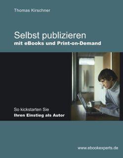 Selbst publizieren mit eBooks und Print-on-Demand von Kirschner,  Thomas