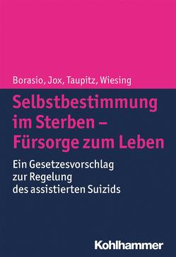 Selbstbestimmung im Sterben – Fürsorge zum Leben von Borasio,  Gian Domenico, Jox,  Ralf, Wiesing,  Urban