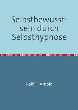 Selbstbewusstsein durch Selbsthypnose von Arnold,  Rolf H.