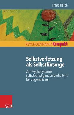 Selbstverletzung als Selbstfürsorge von Resch,  Franz