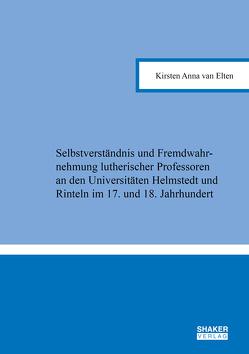 Selbstverständnis und Fremdwahrnehmung lutherischer Professoren an den Universitäten Helmstedt und Rinteln im 17. und 18. Jahrhundert von van Elten,  Kirsten Anna