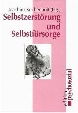 Selbstzerstörung und Selbstfürsorge von Küchenhoff,  Joachim