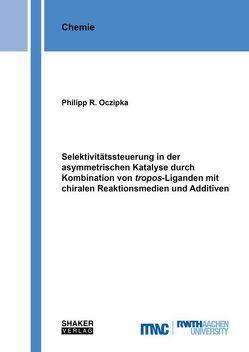 Selektivitätssteuerung in der asymmetrischen Katalyse durch Kombination von tropos-Liganden mit chiralen Reaktionsmedien und Additiven von Oczipka,  Philipp R.