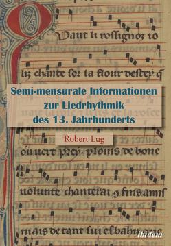 Semi-mensurale Informationen zur Liedrhythmik des 13. Jahrhunderts von Lug,  Robert