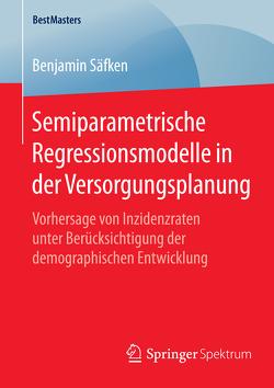 Semiparametrische Regressionsmodelle in der Versorgungsplanung von Säfken,  Benjamin