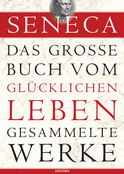 Seneca: Das große Buch vom glücklichen Leben – Gesammelte Werke von Seneca