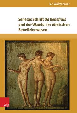 Senecas Schrift De beneficiis und der Wandel im römischen Benefizienwesen von Wolkenhauer,  Jan