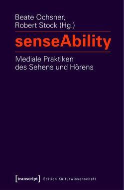 senseAbility – Mediale Praktiken des Sehens und Hörens von Ochsner,  Beate, Stock,  Robert
