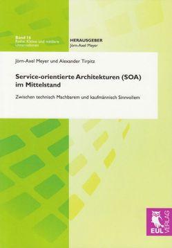 Service-orientierte Architekturen (SOA) im Mittelstand von Meyer,  Jörn-Axel, Tirpitz,  Alexander