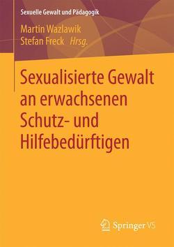 Sexualisierte Gewalt an erwachsenen Schutz- und Hilfebedürftigen von Freck,  Stefan, Wazlawik,  Martin