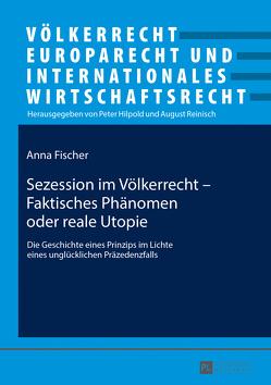 Sezession im Völkerrecht – Faktisches Phänomen oder reale Utopie von Fischer,  Anna
